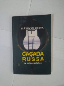 Caçada Russa e Outros Relatos - Flávio VM Costa