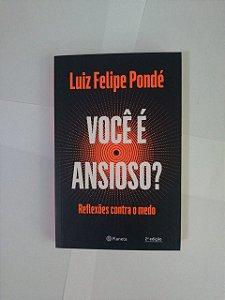 Você é Ansioso? Reflexões contra o Medo - Luiz Felipe Pondé