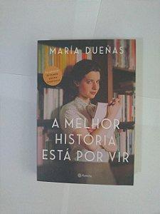 A Melhor História Está Por Vir - Maria Dueñas