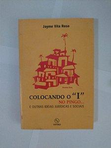"""Colocando o """"""""I"""""""" no Pingo... e Outras Idéias Jurídicas e Sociais - Jayme Vita Roso"""