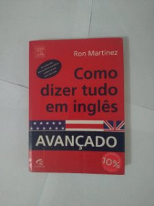 Como Dizer Tudo em Inglês: Avançado - Ron Martinez
