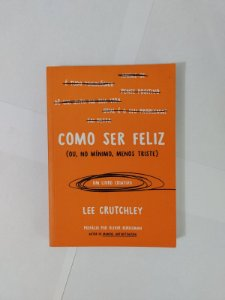 Como Ser Feliz (ou, no Mínimo, Menos Triste) - Lee Crutchley