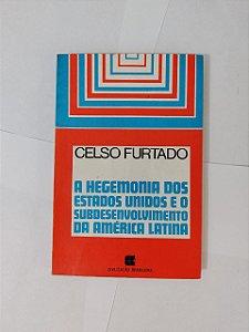 A Hegemonia dos Estados Unidos e o Subdesenvolvimento da América Latina - Celso Furtado