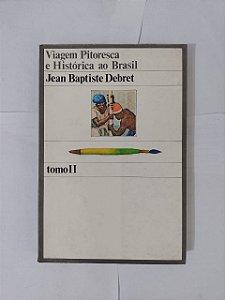 Viagem Pitoresca e Histórica ao Brasil - Jean Baptiste Debret ( Tomo II)