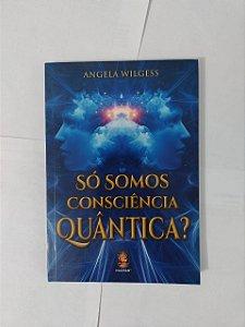 Só Somos Consciência Quântica? - Angela  Wilgess