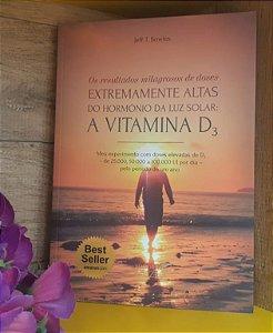 LIVRO - Os Resultados Milagrosos de Doses Extremamente Altas do Hormônio da Luz Solar: A Vitamina D3