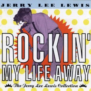 Jerry Lee Lewis ‎– Rockin' My Life Away - The Jerry Lee Lewis Collection