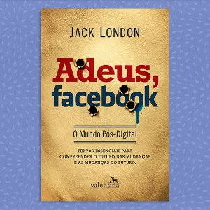 Adeus, Facebook - O Mundo Pós-Digital | Jack London