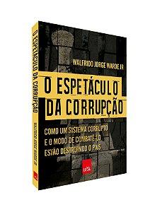 O espetáculo da corrupção - Como um sistema corrupto e o modo de combatê-lo estão destruindo o país