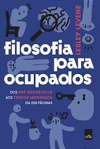Filosofia para ocupados - Dos pré-socráticos aos tempos modernos em 208 páginas