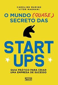 O mundo (quase) secreto das startups - guia prático para criar uma empresa de sucesso