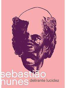 Sebastião Nunes: Delirante Lucidez