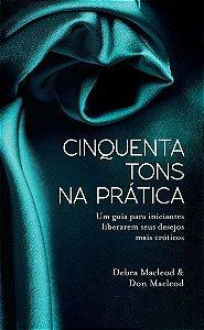 Livro Cinquenta Tons na Prática - Um Guia para Iniciantes Liberarem seus Desejos mais Eróticos - Debra Macleod e Don MacLeod