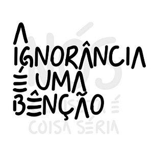 A ignorância é uma bênção| t-shirt & babylook