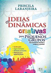 Ideias & Dinâmicas Criativas para Pequenos Grupos - Priscila Laranjeira