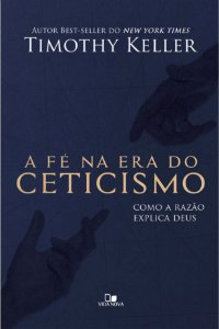 A Fé na Era do Ceticismo - TIMOTHY KELLER