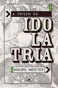 A Origem da idolatria - MAURO MEISTER