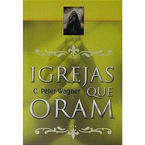 Igrejas Que Oram – C. Peter Wagner