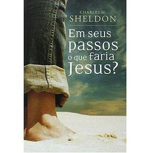 EM SEUS PASSOS O QUE FARIA JESUS | CHARLES M.SHELDON
