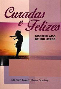 CURADAS E FELIZES - DISCIPULADO DE MULHERES | ELENICE NEVES ROSA SANTOS