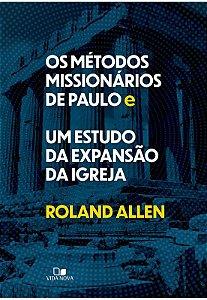OS MÉTODOS MISSIONÁRIOS DE PAULO E UM ESTUDO DA EXPANSÃO DA IGREJA | ROLAND ALLEN