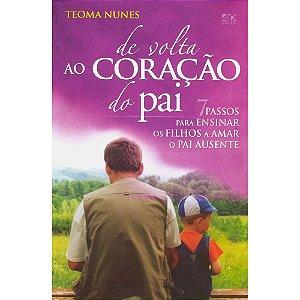 De Volta ao Coração do Pai - 7 Passos Para Ensinar os Filhos a Amar o Pai Ausente