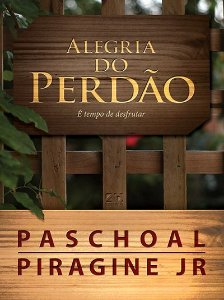 A ALEGRIA DO PERDÃO | PASCHOAL PIRAGINE JR