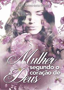 Mulher Segundo o Coração de Deus - Pra Antonieta Rosa