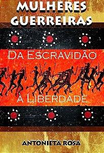 Mulheres Guerreiras - Da escravidão à liberdade (Livro)