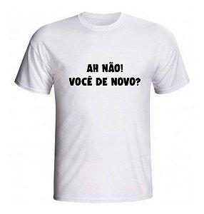 Camisa Camiseta Frases - AH NÃO ! VOCÊ DE NOVO ?