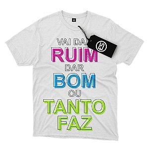 Camisa Camiseta Frases - Vai Dar Ruim Dar Bom ou Tanto Faz