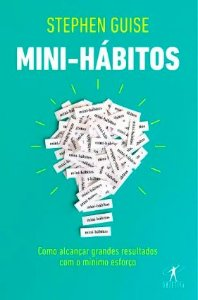 Mini-Hábitos - Como Alcançar Grandes Resultados Com O Mínimo Esforço