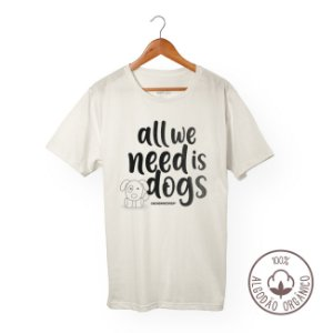 Camiseta Algodão Orgânico Cachorreiros All We Need Is Dogs