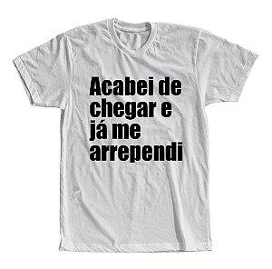 Camiseta Acabei de Chegar e Já Me Arrependi