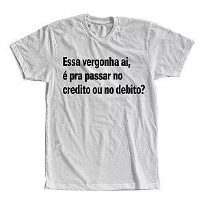 Camiseta Essa Vergonha ai, é Pra Passar No Credito ou no Debito?