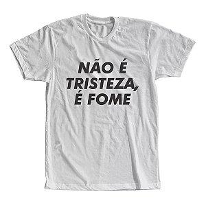 Camiseta Não é Tristeza é Fome