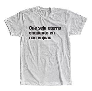 Camiseta Que Seja Eterno Enquanto eu Não Enjoar