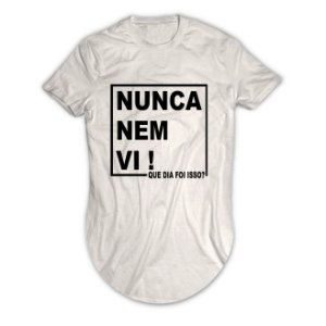 Camiseta Longline Nunca Nem Vi! Que Dia Foi Isso?