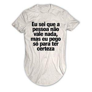 Camiseta Longline Eu Sei Que a Pessoa Não Vale Nada, Mas eu Pego Só Para Ter Certeza