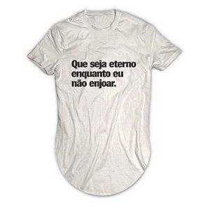 Camiseta Longline Que Seja Eterno Enquanto eu Não Enjoar