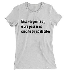 Camiseta Baby Look Essa Vergonha ai, é Pra Passar no Credito ou no Débito?