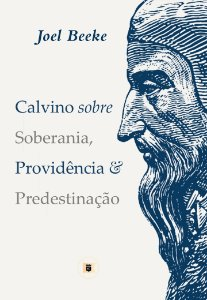 Calvino Sobre Soberania, Providência e Predestinação - Joel Beeke
