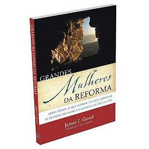 Grandes Mulheres Da Reforma - James I. Good