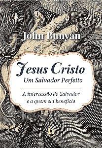 Jesus Cristo Um Salvador Perfeito: A intercessão do salvador e a quem ela beneficia - John Bunyan