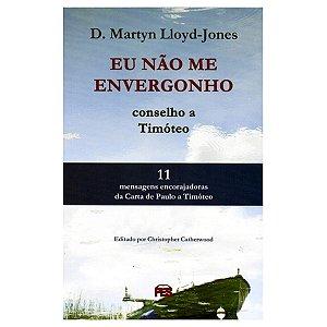 Eu Não Me Envergonho: Conselho A Timóteo - D. Martyn Lloyd-Jones