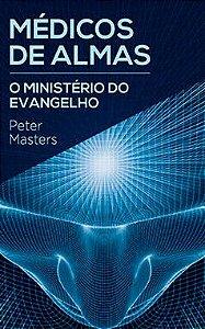 Médicos de Almas: O Ministério do Evangelho - Peter Masters