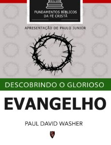 Descobrindo o Glorioso Evangelho - Paul Washer