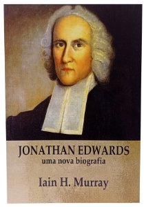 Jonathan Edwards - Uma Nova Biografia - Iain H. Murray