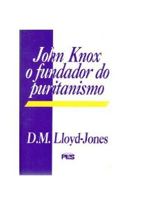 John Knox o Fundador do Puritanismo - D.M. Lloyd-Jones