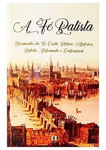 A Fé Batista: Documentos da Fé Cristã, Bíblica, Reformada & Confessional